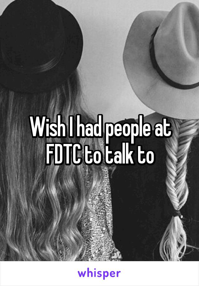 Wish I had people at FDTC to talk to