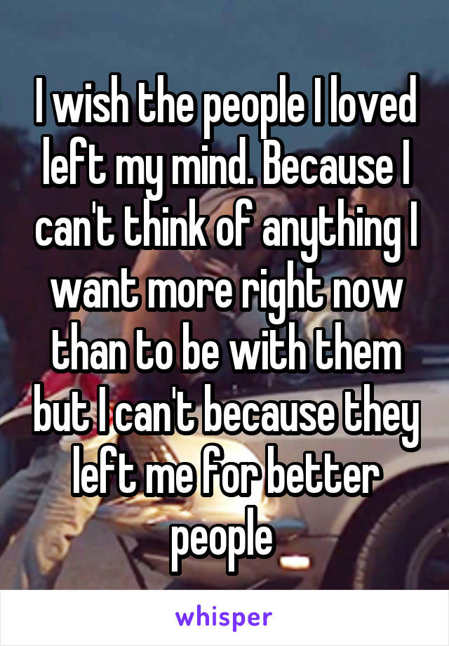 I wish the people I loved left my mind. Because I can't think of anything I want more right now than to be with them but I can't because they left me for better people