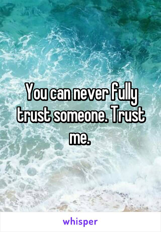 You can never fully trust someone. Trust me.