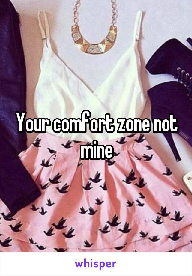 Your comfort zone not mine