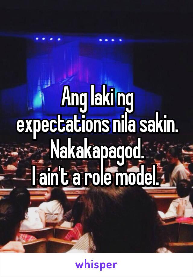 Ang laki ng expectations nila sakin. Nakakapagod. I ain't a role model.