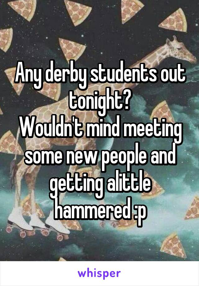 Any derby students out tonight? Wouldn't mind meeting some new people and getting alittle hammered :p