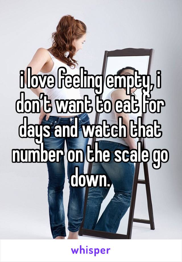 i love feeling empty, i don't want to eat for days and watch that number on the scale go down.