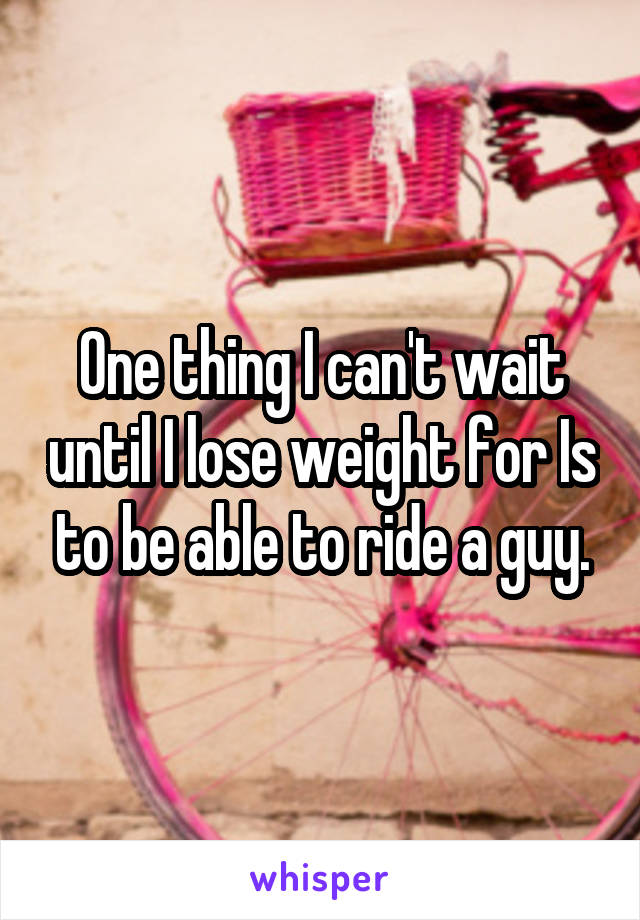 One thing I can't wait until I lose weight for Is to be able to ride a guy.