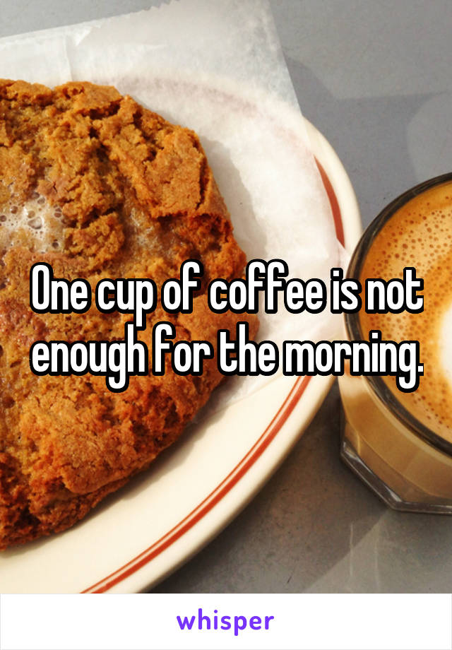 One cup of coffee is not enough for the morning.