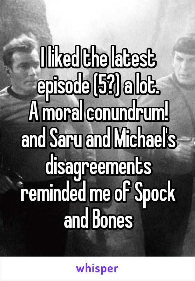 I liked the latest episode (5?) a lot. A moral conundrum! and Saru and Michael's disagreements reminded me of Spock and Bones