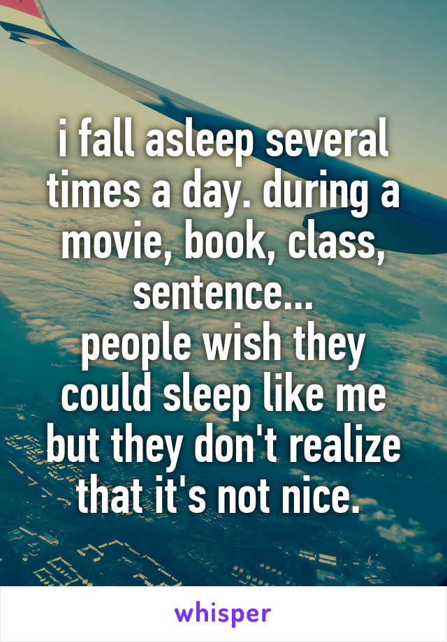 i fall asleep several times a day. during a movie, book, class, sentence... people wish they could sleep like me but they don't realize that it's not nice.
