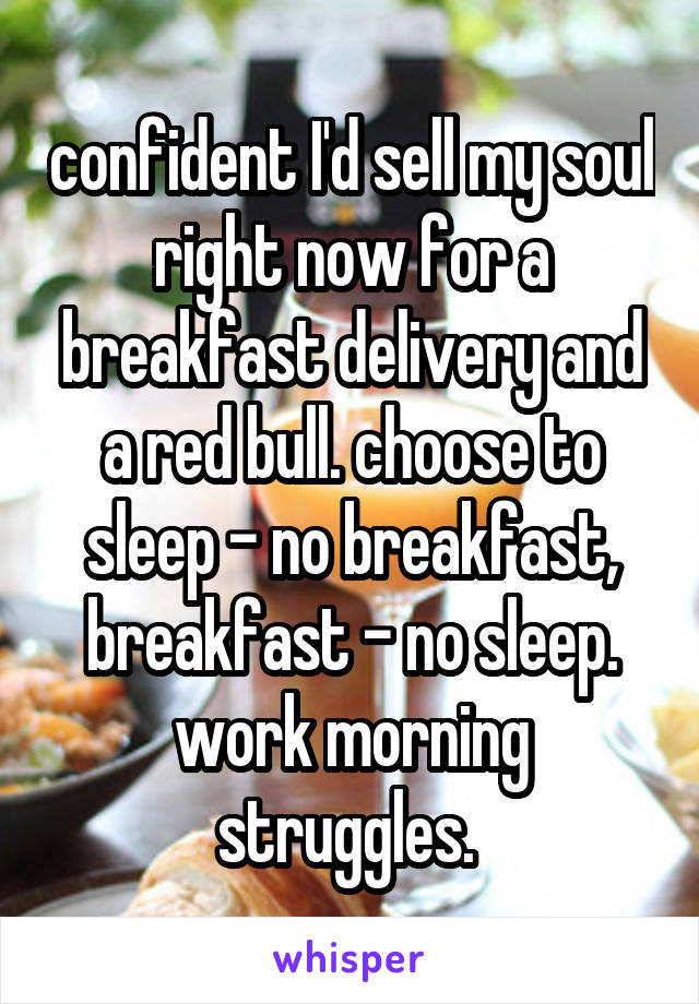 confident I'd sell my soul right now for a breakfast delivery and a red bull. choose to sleep - no breakfast, breakfast - no sleep. work morning struggles.