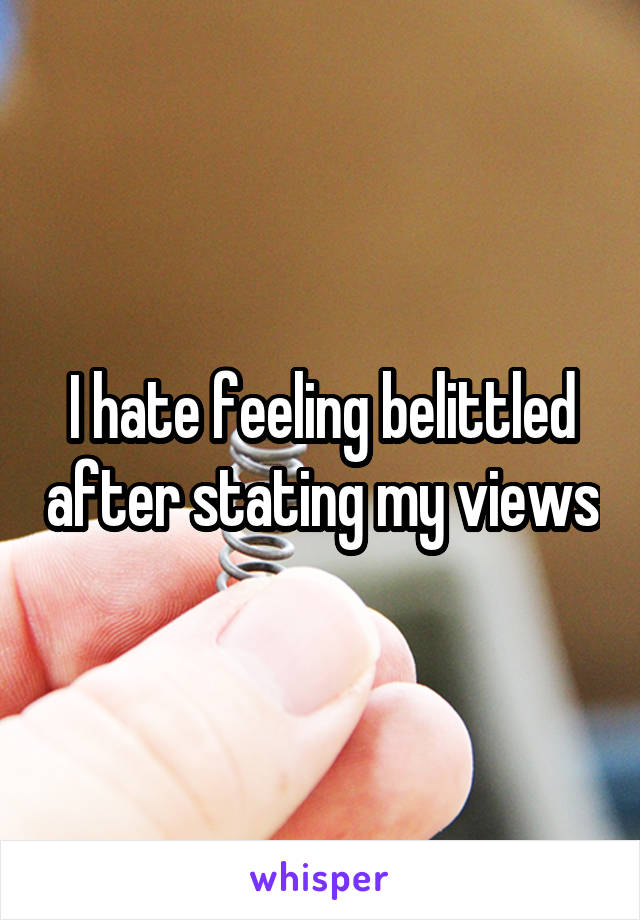 I hate feeling belittled after stating my views