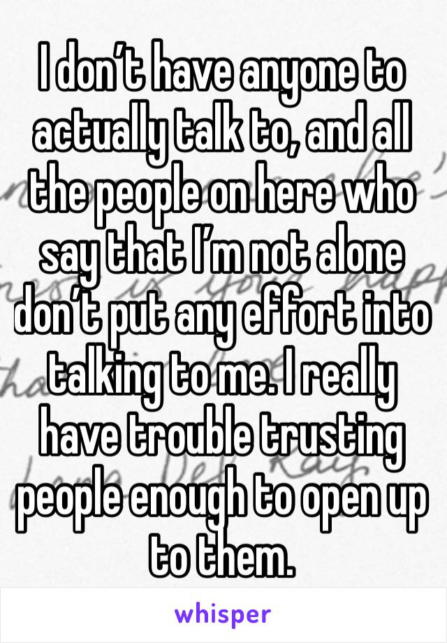 I don't have anyone to actually talk to, and all the people on here who say that I'm not alone don't put any effort into talking to me. I really have trouble trusting people enough to open up to them.
