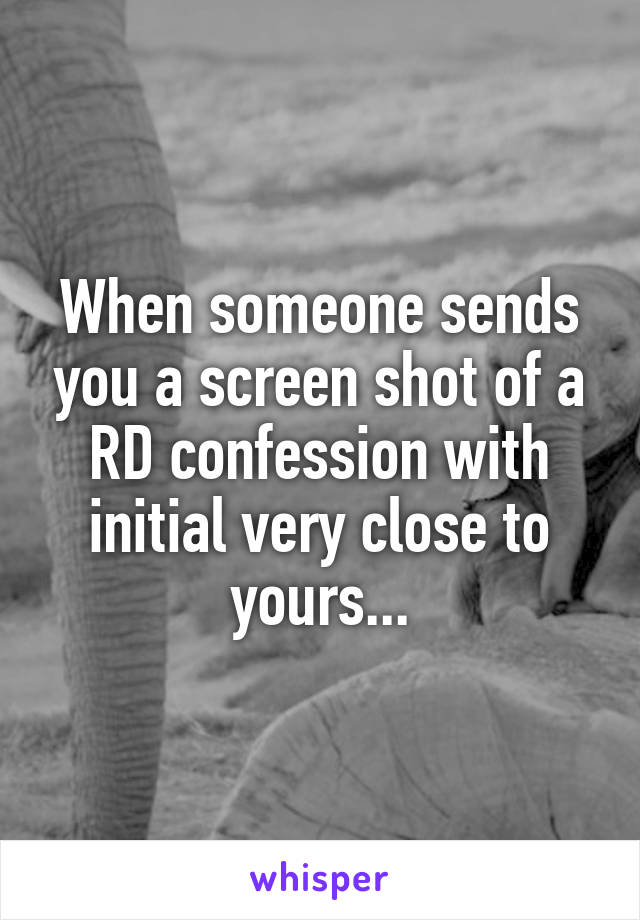 When someone sends you a screen shot of a RD confession with initial very close to yours...