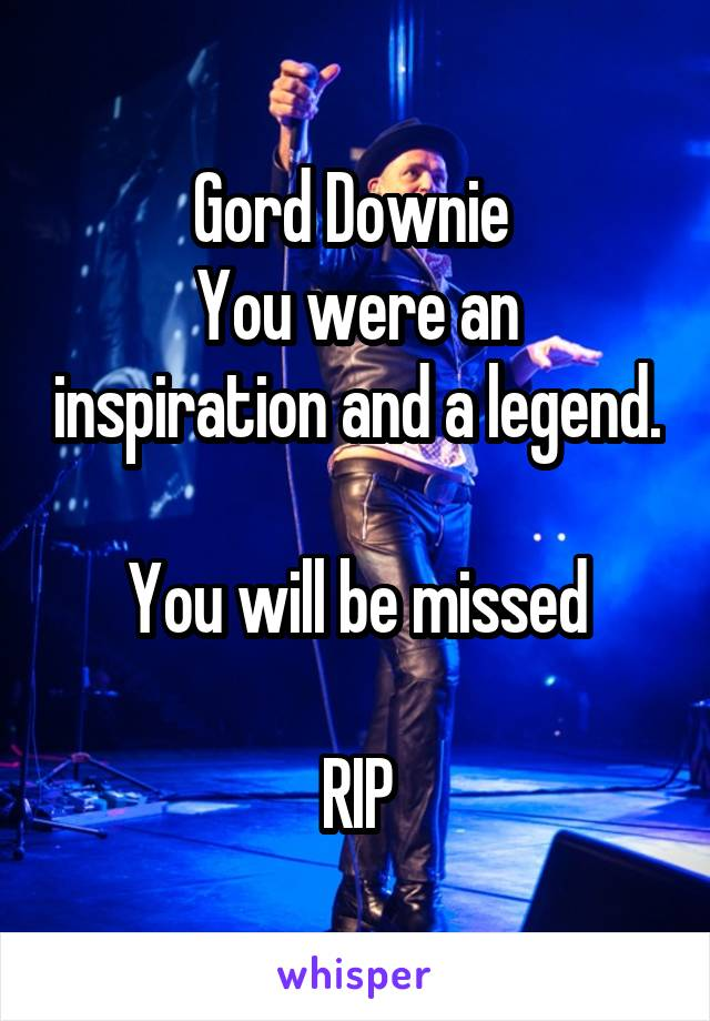 Gord Downie  You were an inspiration and a legend.  You will be missed  RIP