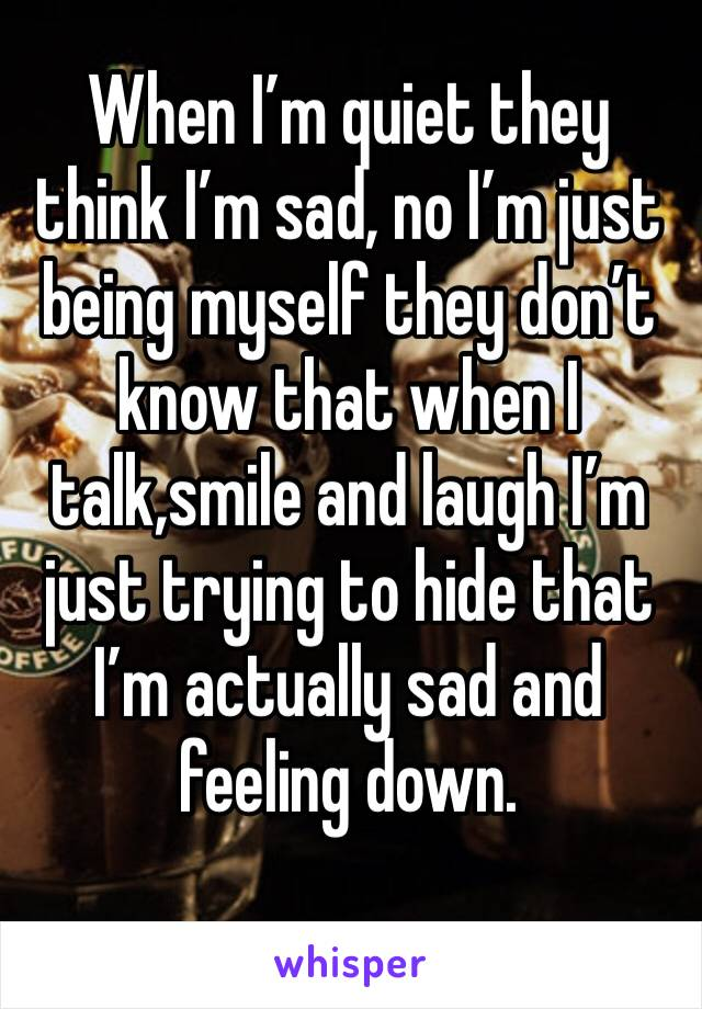 When I'm quiet they think I'm sad, no I'm just being myself they don't know that when I talk,smile and laugh I'm just trying to hide that I'm actually sad and feeling down.