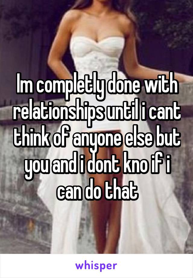 Im completly done with relationships until i cant think of anyone else but you and i dont kno if i can do that