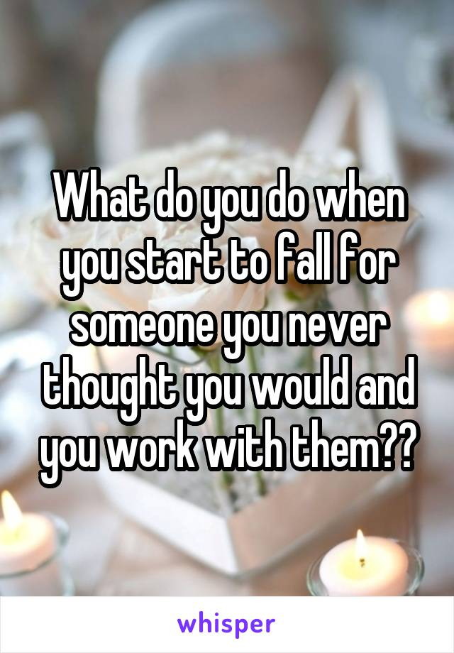 What do you do when you start to fall for someone you never thought you would and you work with them??