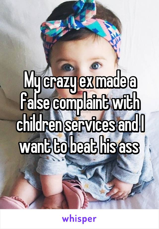 My crazy ex made a false complaint with children services and I want to beat his ass