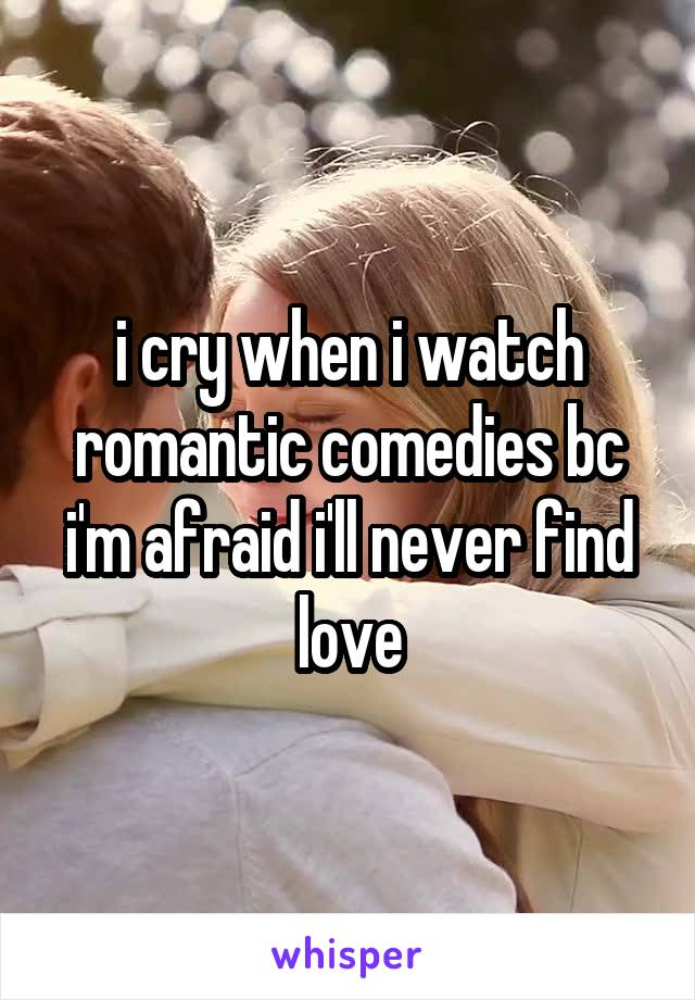 i cry when i watch romantic comedies bc i'm afraid i'll never find love
