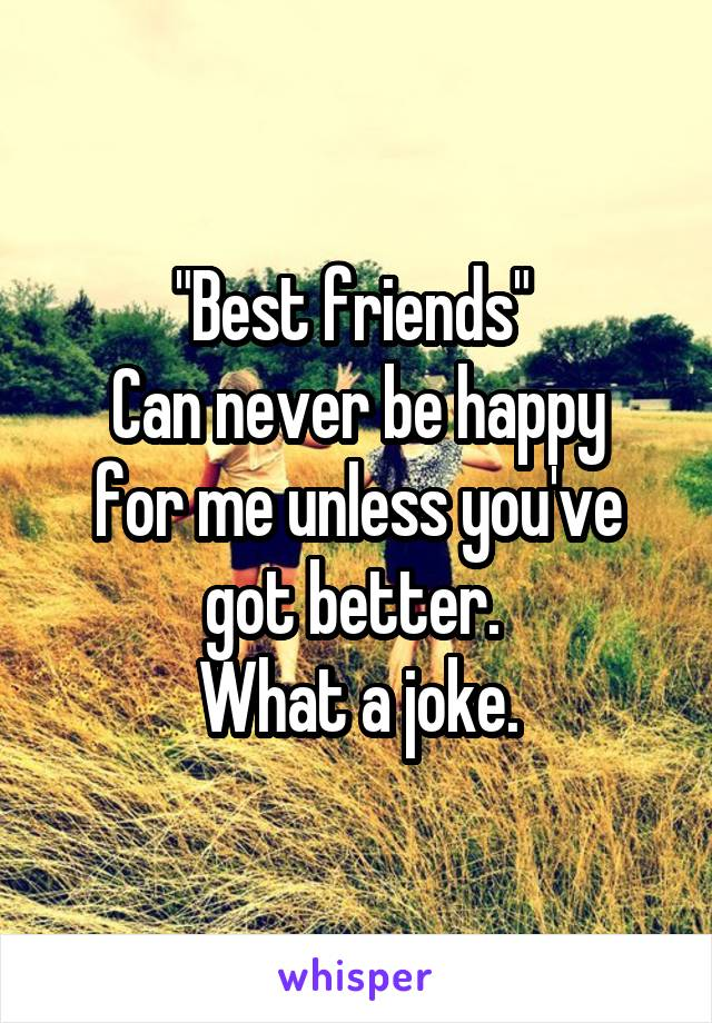 """Best friends""  Can never be happy for me unless you've got better.  What a joke."