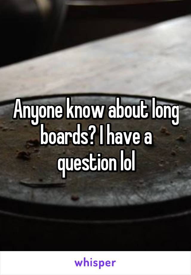 Anyone know about long boards? I have a question lol