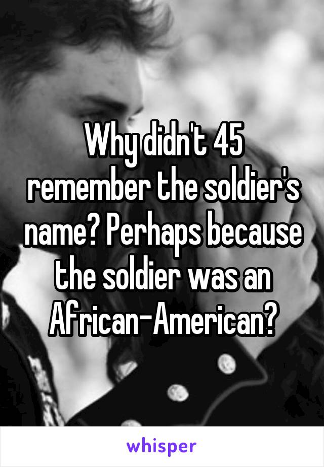 Why didn't 45 remember the soldier's name? Perhaps because the soldier was an African-American?