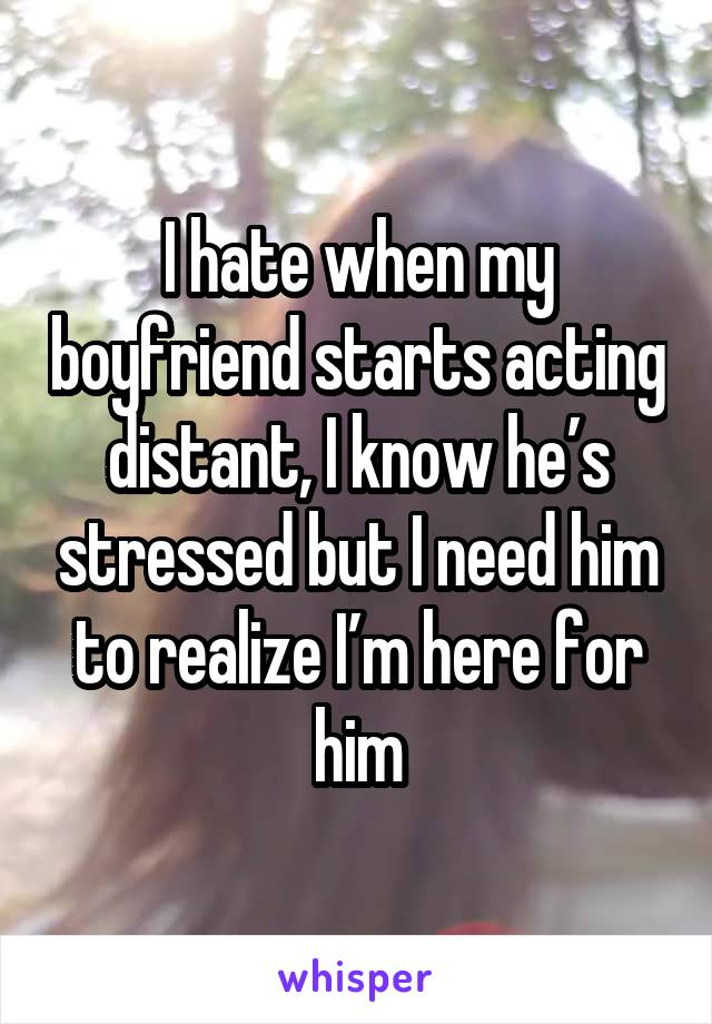 I hate when my boyfriend starts acting distant, I know he's stressed but I need him to realize I'm here for him