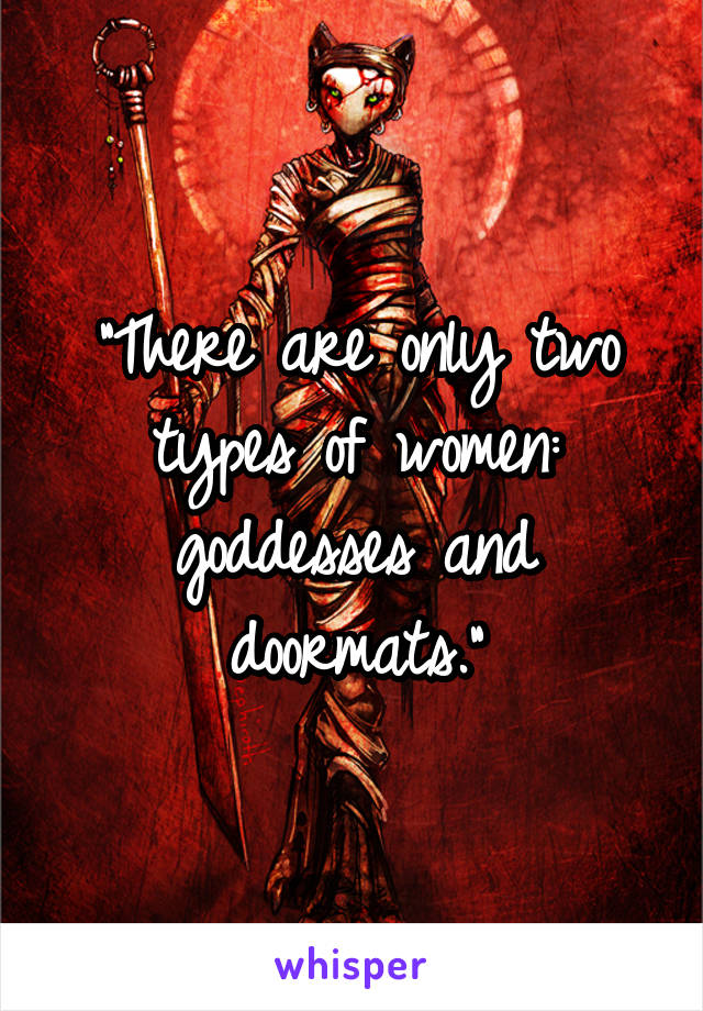 """There are only two types of women: goddesses and doormats."""