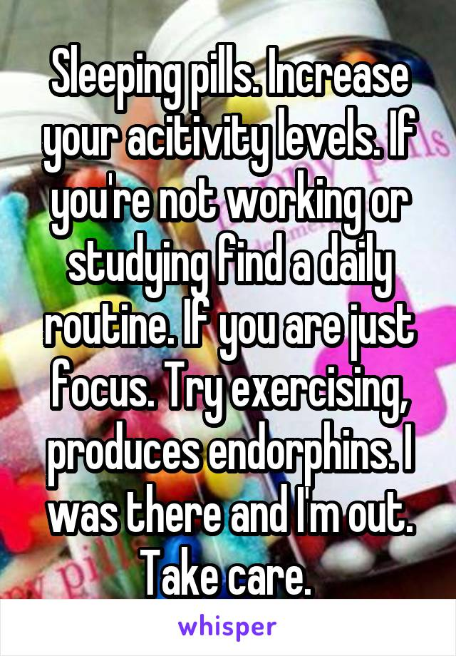 Sleeping pills. Increase your acitivity levels. If you're not working or studying find a daily routine. If you are just focus. Try exercising, produces endorphins. I was there and I'm out. Take care.