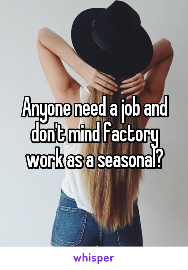 Anyone need a job and don't mind factory work as a seasonal?