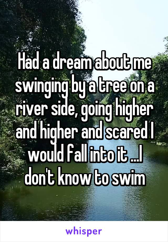Had a dream about me swinging by a tree on a river side, going higher and higher and scared I would fall into it ...I don't know to swim