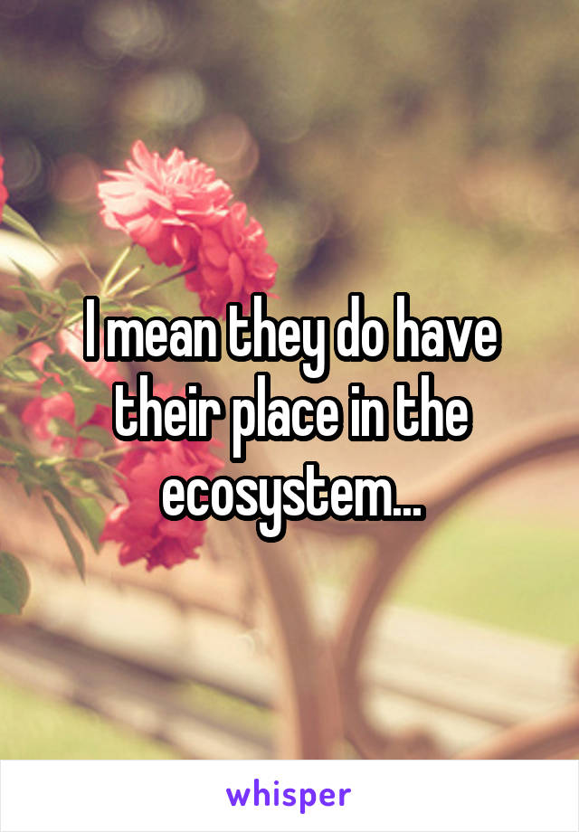 I mean they do have their place in the ecosystem...