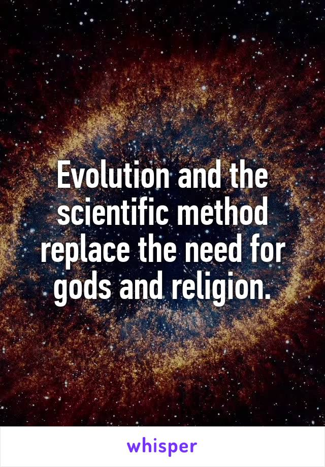 Evolution and the scientific method replace the need for gods and religion.