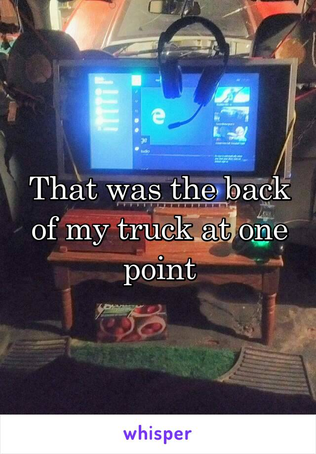 That was the back of my truck at one point
