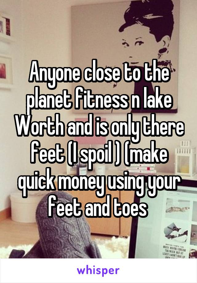 Anyone close to the planet fitness n lake Worth and is only there feet (I spoil ) (make quick money using your feet and toes