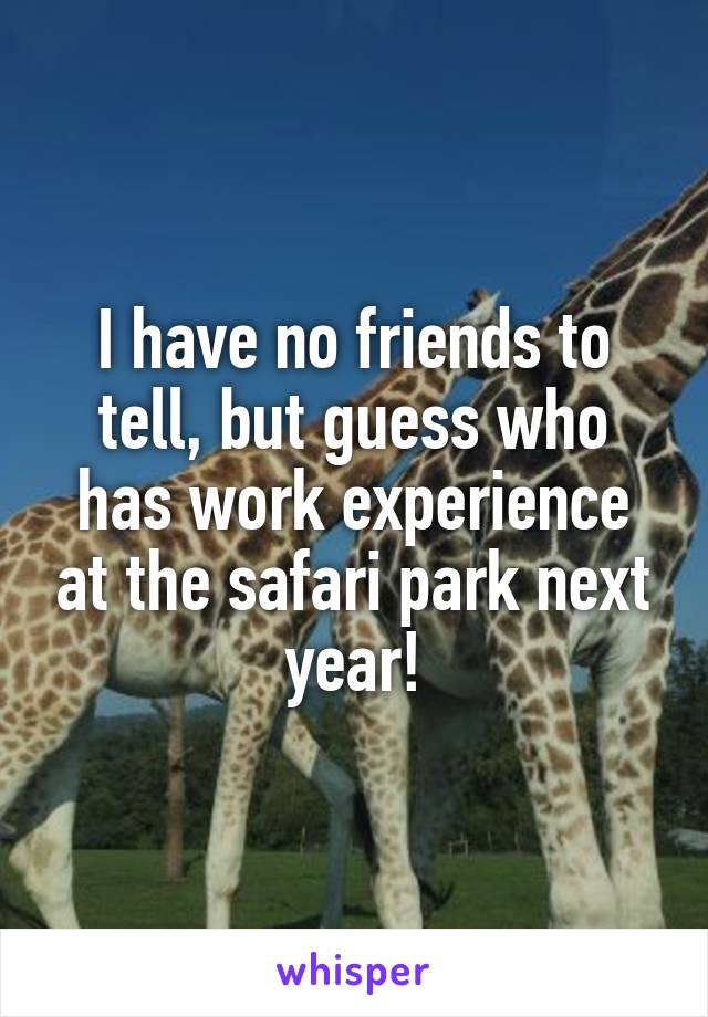 I have no friends to tell, but guess who has work experience at the safari park next year!
