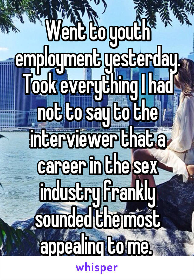 Went to youth employment yesterday. Took everything I had not to say to the interviewer that a career in the sex industry frankly sounded the most appealing to me.