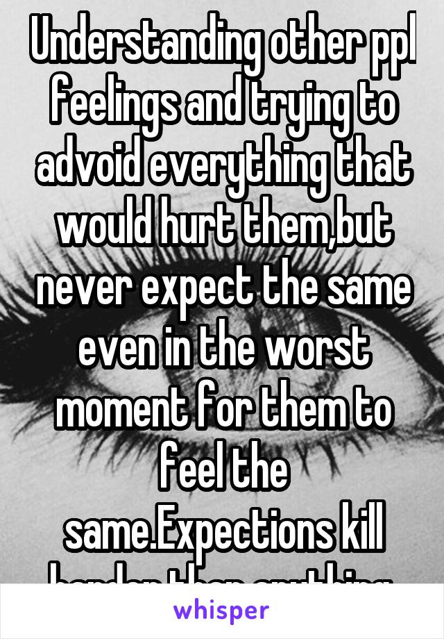 Understanding other ppl feelings and trying to advoid everything that would hurt them,but never expect the same even in the worst moment for them to feel the same.Expections kill harder than anything.