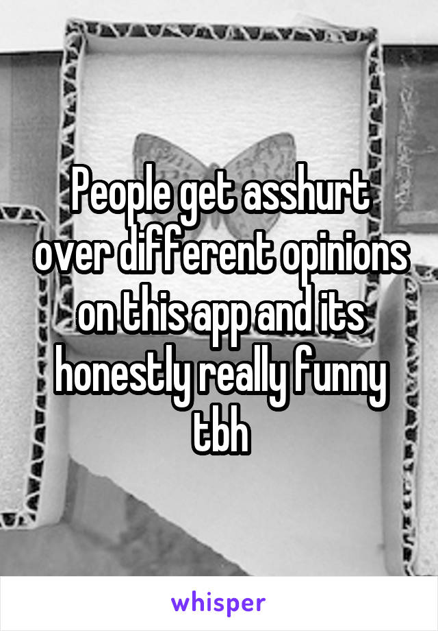 People get asshurt over different opinions on this app and its honestly really funny tbh
