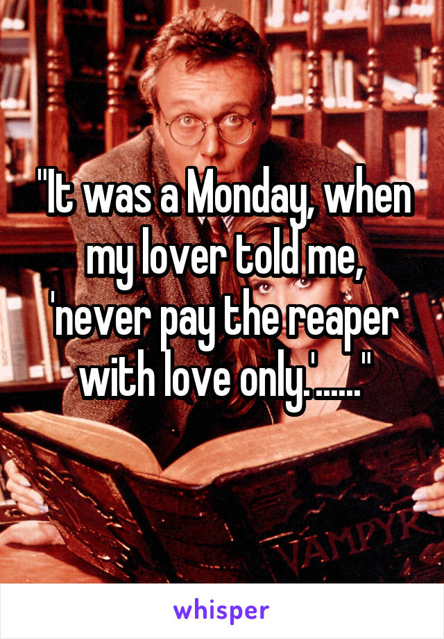 """It was a Monday, when my lover told me, 'never pay the reaper with love only.'......"""