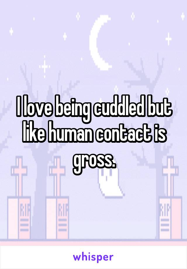 I love being cuddled but like human contact is gross.