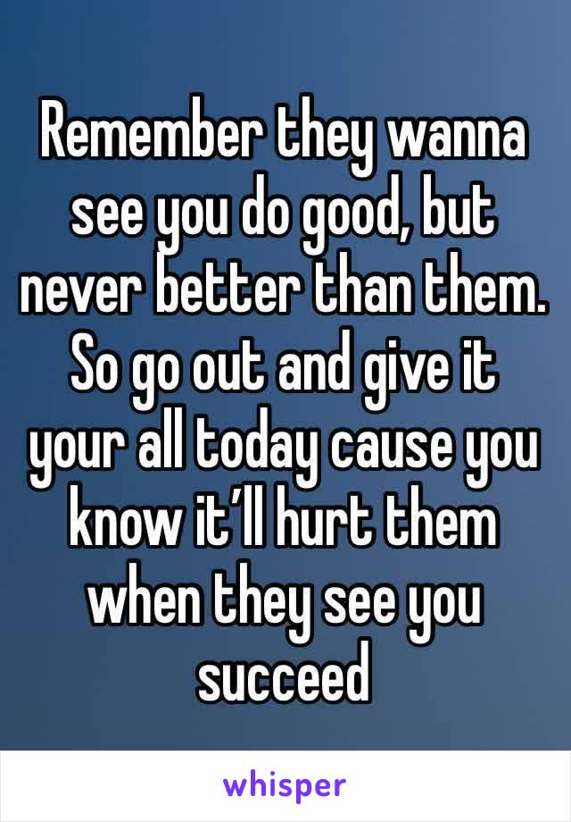 Remember they wanna see you do good, but never better than them. So go out and give it your all today cause you know it'll hurt them when they see you succeed