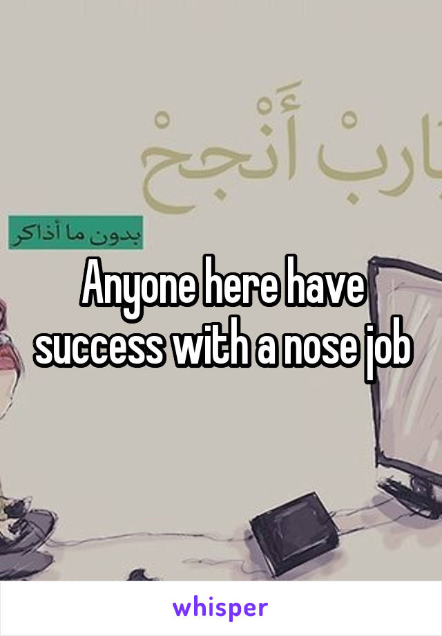 Anyone here have success with a nose job
