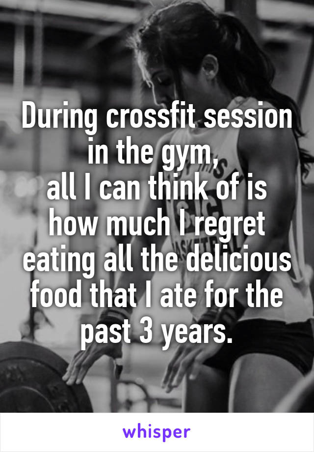During crossfit session in the gym,  all I can think of is how much I regret eating all the delicious food that I ate for the past 3 years.
