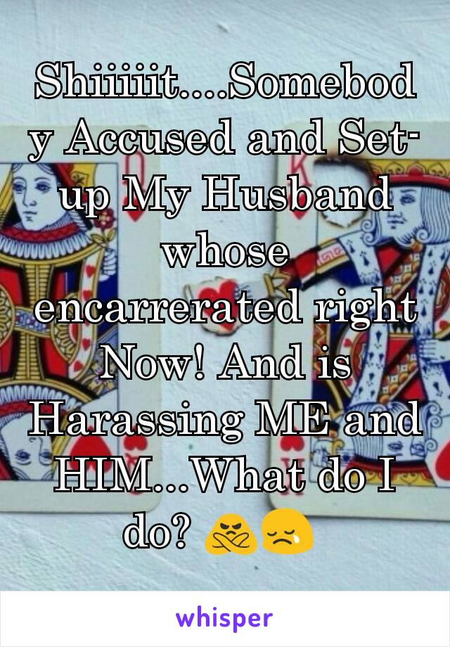 Shiiiiit....Somebody Accused and Set-up My Husband whose  encarrerated right Now! And is Harassing ME and HIM...What do I do? 🙅😢