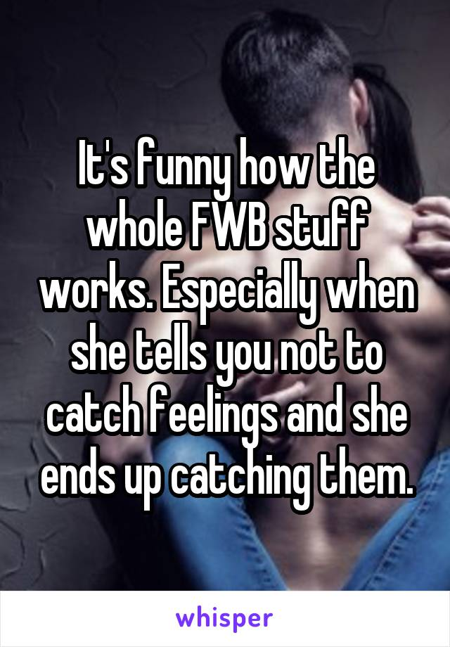 It's funny how the whole FWB stuff works. Especially when she tells you not to catch feelings and she ends up catching them.