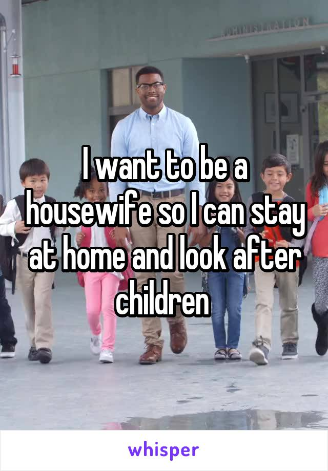 I want to be a housewife so I can stay at home and look after children