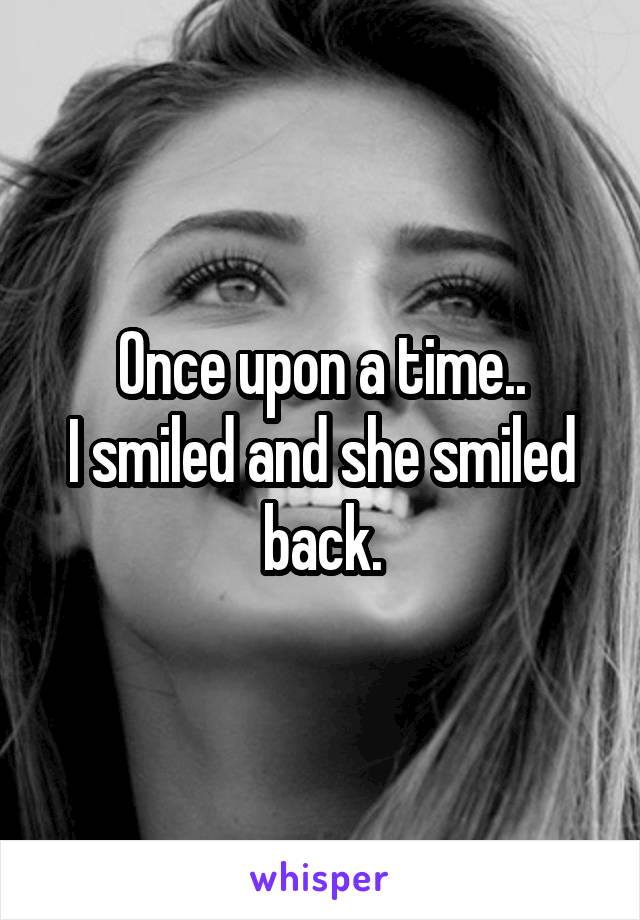 Once upon a time.. I smiled and she smiled back.