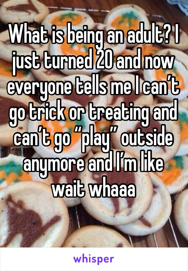 """What is being an adult? I just turned 20 and now everyone tells me I can't go trick or treating and can't go """"play"""" outside anymore and I'm like wait whaaa"""