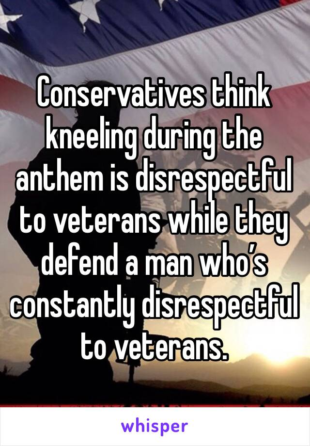 Conservatives think kneeling during the anthem is disrespectful to veterans while they defend a man who's constantly disrespectful to veterans.