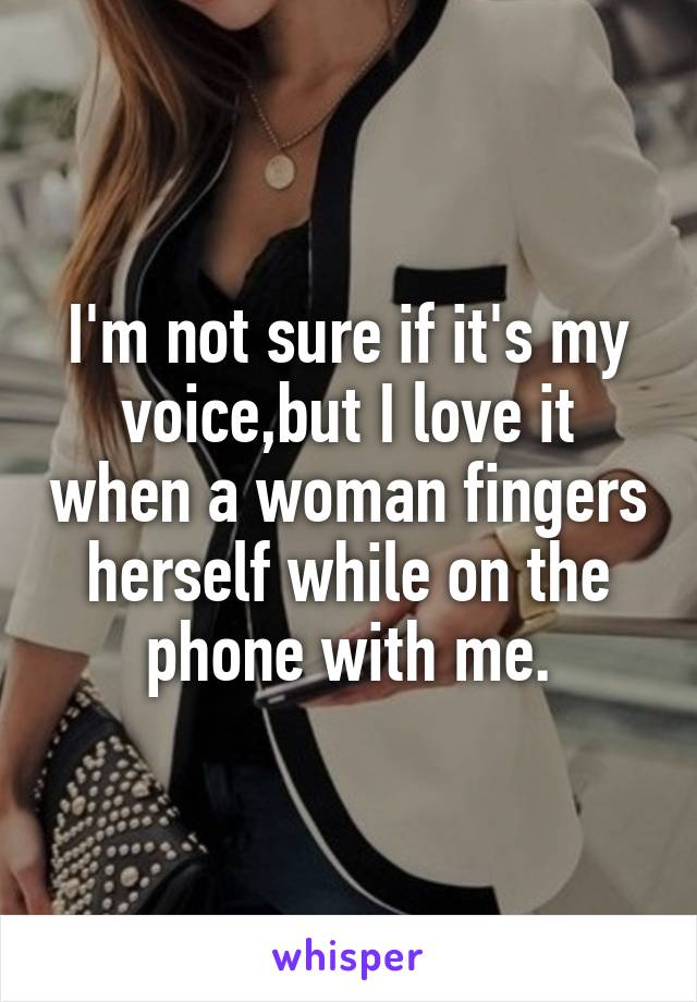 I'm not sure if it's my voice,but I love it when a woman fingers herself while on the phone with me.