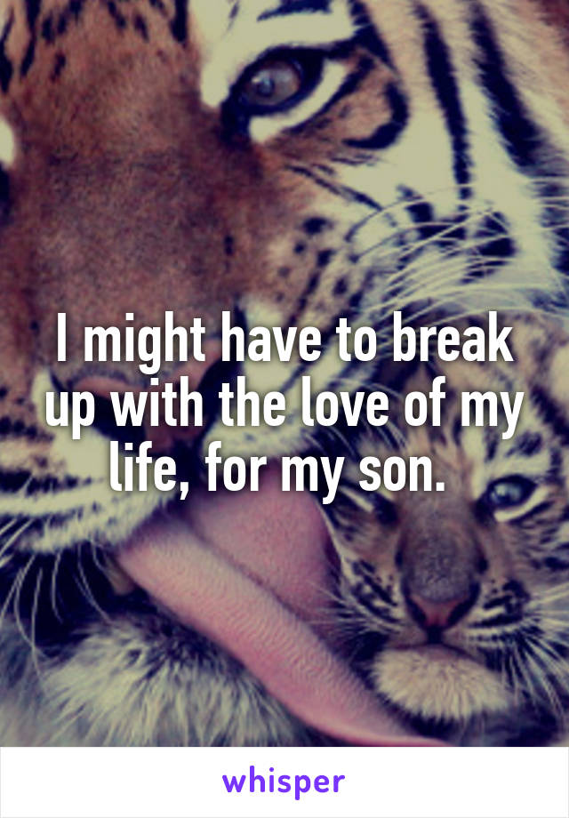 I might have to break up with the love of my life, for my son.